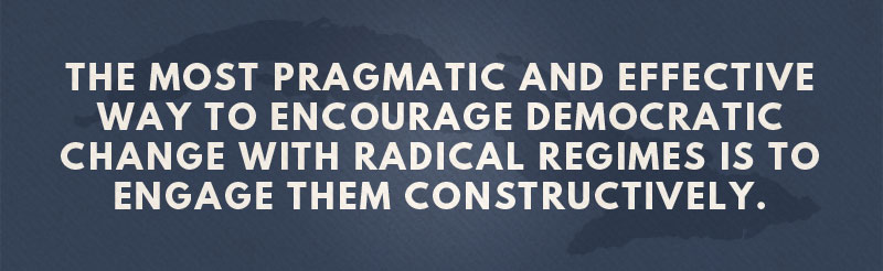The most pragmatic and effective way to encourage democratic change with radical regimes is to engage them constructively.
